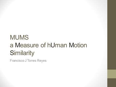 MUMS a Measure of hUman Motion Similarity Francisco J Torres Reyes.