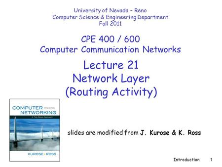 Introduction 1 Lecture 21 Network Layer (Routing Activity) slides are modified from J. Kurose & K. Ross University of Nevada – Reno Computer Science &