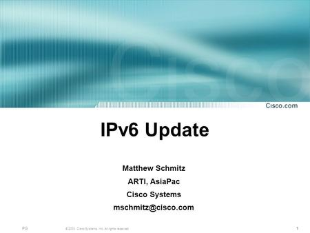 1 © 2003, Cisco Systems, Inc. All rights reserved. PG11 IPv6 Update Matthew Schmitz ARTI, AsiaPac Cisco Systems
