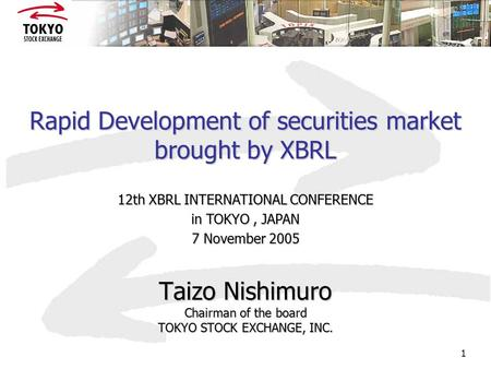 1 Rapid Development of securities market brought by XBRL Taizo Nishimuro Chairman of the board TOKYO STOCK EXCHANGE, INC. 12th XBRL INTERNATIONAL CONFERENCE.