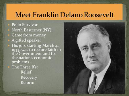 Polio Survivor North Easterner (NY) Came from money A gifted speaker His job, starting March 4, 1933, was to restore faith in the Government and fix the.