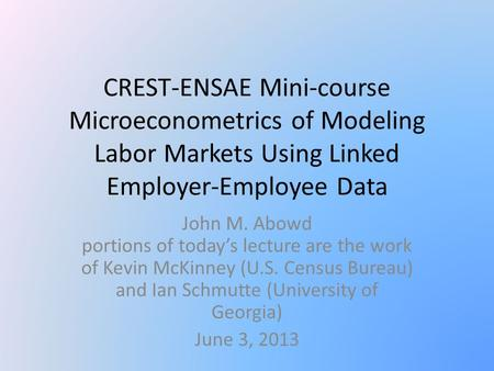 CREST-ENSAE Mini-course Microeconometrics of Modeling Labor Markets Using Linked Employer-Employee Data John M. Abowd portions of today's lecture are.