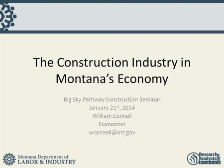 The Construction Industry in Montana's Economy Big Sky Pathway Construction Seminar January 21 st, 2014 William Connell Economist