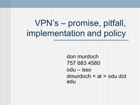 VPN's – promise, pitfall, implementation and policy don murdoch 757 683 4580 odu – isso dmurdoch odu dot edu.