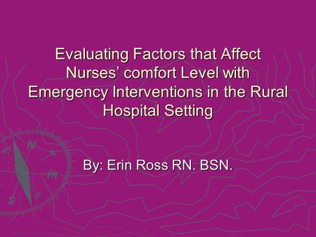Evaluating Factors that Affect Nurses' comfort Level with Emergency Interventions in the Rural Hospital Setting By: Erin Ross RN. BSN.