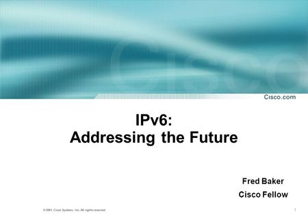 1 © 2001, Cisco Systems, Inc. All rights reserved. IPv6: Addressing the Future Fred Baker Cisco Fellow.