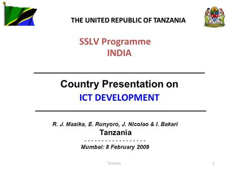 Tanzania1 SSLV Programme INDIA ——————————————— Country Presentation on ICT DEVELOPMENT ——————————————— R. J. Masika, E. Runyoro, J. Nicolao & I. Bakari.