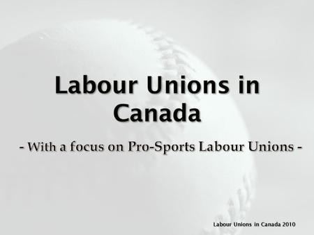 Labour Unions in Canada 2010. A Labour Union is an organization of workers that collectively promotes the interests of its members and negotiates.