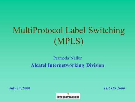 MultiProtocol Label Switching (MPLS) July 29, 2000TECON 2000 Pramoda Nallur Alcatel Internetworking Division.