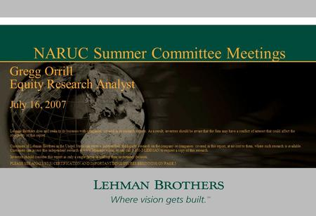NARUC Summer Committee Meetings July 16, 2007 Gregg Orrill Equity Research Analyst Lehman Brothers does and seeks to do business with companies covered.