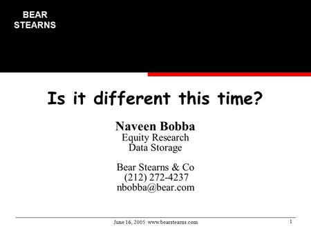 June 16, 2005  1 Is it different this time? Naveen Bobba Equity Research Data Storage Bear Stearns & Co (212) 272-4237