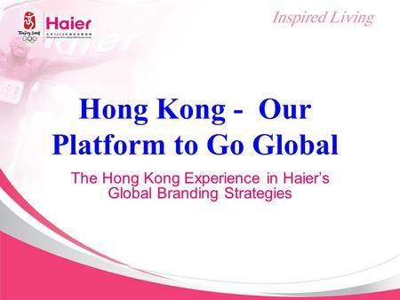Hong Kong - Our Platform to Go Global The Hong Kong Experience in Haier's Global Branding Strategies.