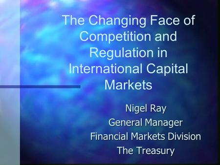 The Changing Face of Competition and Regulation in International Capital Markets Nigel Ray General Manager Financial Markets Division The Treasury.