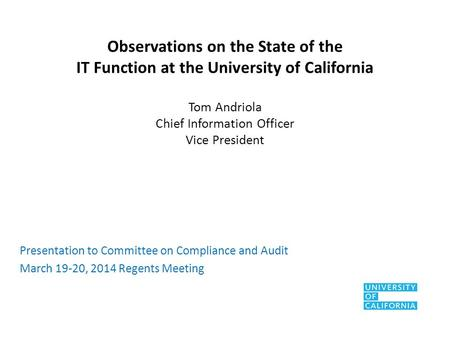 Observations on the State of the IT Function at the University of California Tom Andriola Chief Information Officer Vice President Presentation to Committee.