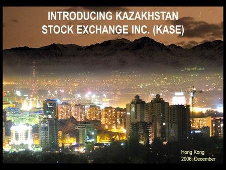 INTRODUCING KAZAKHSTAN STOCK EXCHANGE INC. (KASE) Hong Kong 2006, December.