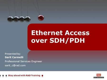 Stay ahead with RAD Training Presented by: Sarit Carmelli Professional Services Engineer Ethernet Access over SDH/PDH.