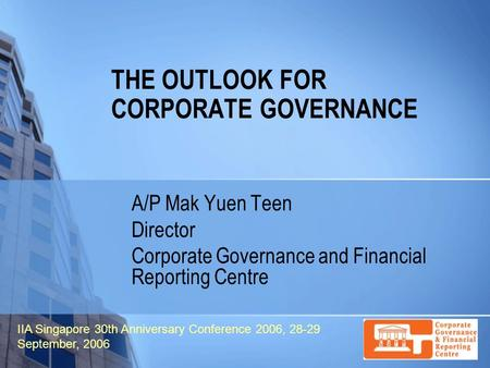THE OUTLOOK FOR CORPORATE GOVERNANCE A/P Mak Yuen Teen Director Corporate Governance and Financial Reporting Centre IIA Singapore 30th Anniversary Conference.