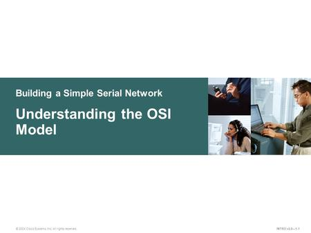 Building a Simple Serial Network © 2004 Cisco Systems, Inc. All rights reserved. Understanding the OSI Model INTRO v2.0—1-1.