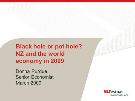 Black hole or pot hole? NZ and the world economy in 2009 Donna Purdue Senior Economist March 2009.