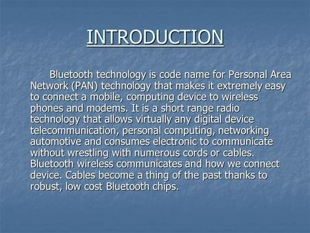 INTRODUCTION Bluetooth technology is code name for Personal Area Network (PAN) technology that makes it extremely easy to connect a mobile, computing device.