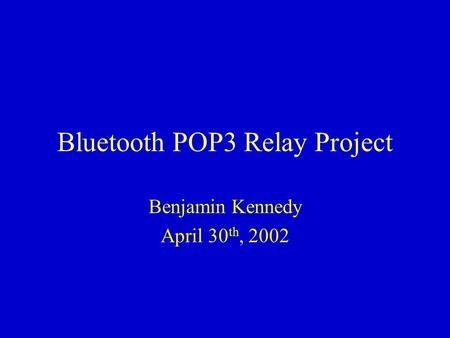 Bluetooth POP3 Relay Project Benjamin Kennedy April 30 th, 2002.