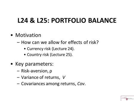 L24 & L25: PORTFOLIO BALANCE Motivation –How can we allow for effects of risk? Currency risk (Lecture 24). Country risk (Lecture 25). Key parameters: –Risk-aversion,