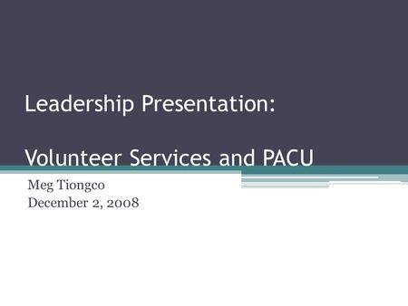 Leadership Presentation: Volunteer Services and PACU Meg Tiongco December 2, 2008.
