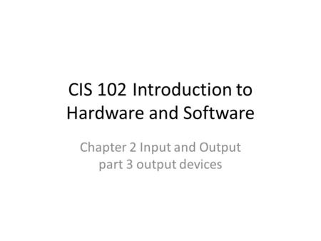 CIS 102Introduction to Hardware and Software Chapter 2 Input and Output part 3 output devices.
