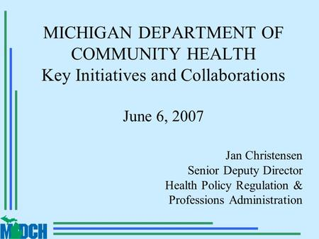 MICHIGAN DEPARTMENT OF COMMUNITY HEALTH Key Initiatives and Collaborations June 6, 2007 Jan Christensen Senior Deputy Director Health Policy Regulation.