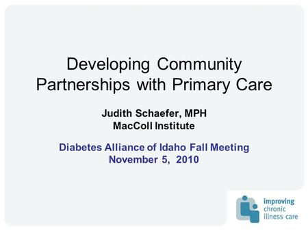 Developing Community Partnerships with Primary Care Judith Schaefer, MPH MacColl Institute Diabetes Alliance of Idaho Fall Meeting November 5, 2010.