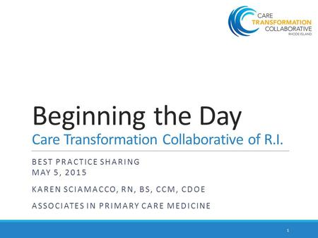 Beginning the Day Care Transformation Collaborative of R.I. BEST PRACTICE SHARING MAY 5, 2015 KAREN SCIAMACCO, RN, BS, CCM, CDOE ASSOCIATES IN PRIMARY.