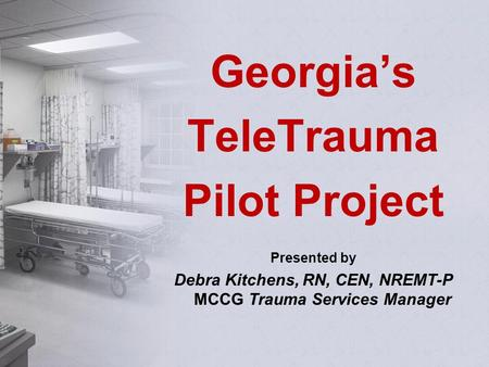 Georgia's TeleTrauma Pilot Project Presented by Debra Kitchens, RN, CEN, NREMT-P MCCG Trauma Services Manager.