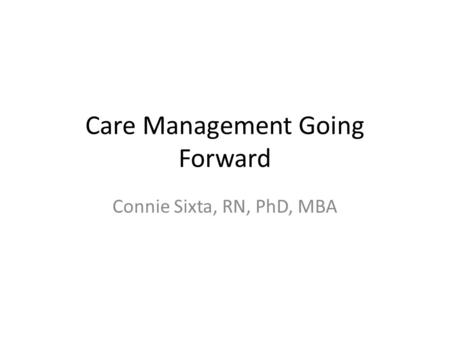 Care Management Going Forward Connie Sixta, RN, PhD, MBA.