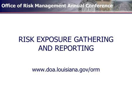Office of Risk Management Annual Conference RISK EXPOSURE GATHERING AND REPORTING www.doa.louisiana.gov/orm.
