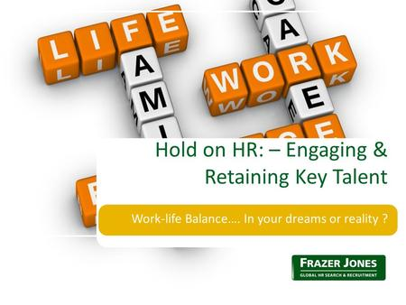 Work-life Balance…. In your dreams or reality ? Hold on HR: – Engaging & Retaining Key Talent.