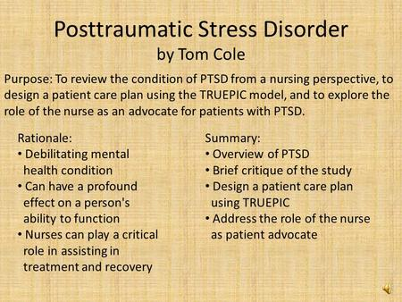 Posttraumatic Stress Disorder by Tom Cole Purpose: To review the condition of PTSD from a nursing perspective, to design a patient care plan using the.