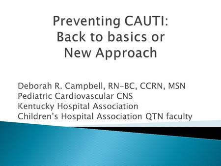 Deborah R. Campbell, RN-BC, CCRN, MSN Pediatric Cardiovascular CNS Kentucky Hospital Association Children's Hospital Association QTN faculty.
