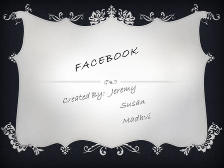 FACEBOOK Created By: Jeremy Susan Madhvi. BACKGROUND INFORMATION ABOUT FACEBOOK  Founded in 2004 by Mark Zuckerberg, Eduardo Saverin, Dustin Moskovitz,
