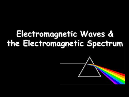 Electromagnetic Waves & the Electromagnetic Spectrum.