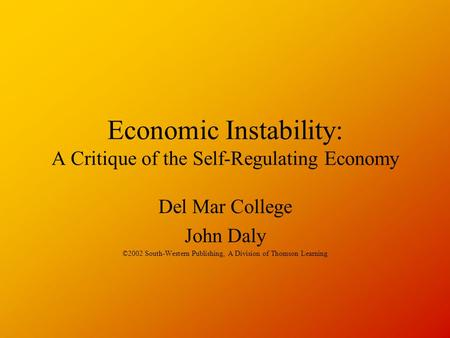 Economic Instability: A Critique of the Self-Regulating Economy Del Mar College John Daly ©2002 South-Western Publishing, A Division of Thomson Learning.