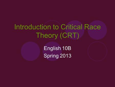 Introduction to Critical Race Theory (CRT) English 10B Spring 2013.