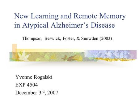 New Learning and Remote Memory in Atypical Alzheimer's Disease Yvonne Rogalski EXP 4504 December 3 rd, 2007 Thompson, Beswick, Foster, & Snowden (2003)