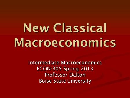 New <strong>Classical</strong> Macroeconomics Intermediate Macroeconomics ECON-305 Spring 2013 Professor Dalton Boise State University.