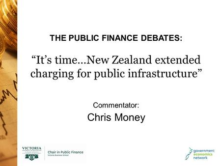"THE PUBLIC FINANCE DEBATES: ""It's time…New Zealand extended charging for public infrastructure"" Commentator: Chris Money."