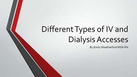Different Types of IV and Dialysis Accesses By Emily Weatherford MSN RN.