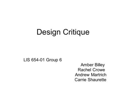 Design Critique LIS 654-01 Group 6 Amber Billey Rachel Crowe Andrew Martrich Carrie Shaurette.