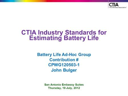 CTIA Industry Standards for Estimating Battery Life Battery Life Ad-Hoc Group Contribution # CPWG120503-1 John Bulger San Antonio Embassy Suites Thursday,