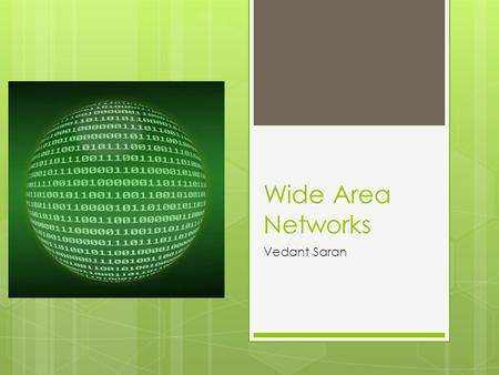 Wide Area Networks Vedant Saran. What is WAN?  A Wide Area Network(WAN) is a network that spreads over a large area such as office companies in different.