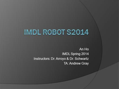 An Ho IMDL Spring 2014 Instructors: Dr. Arroyo & Dr. Schwartz TA: Andrew Gray.