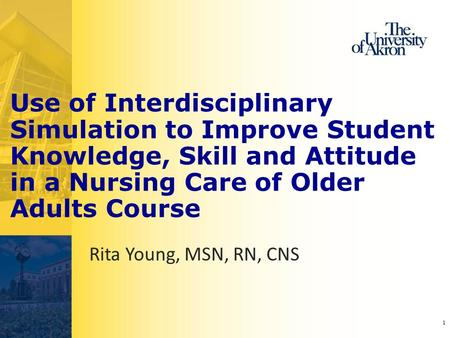 1 Use of Interdisciplinary Simulation to Improve Student Knowledge, Skill and Attitude in a Nursing Care of Older Adults Course Rita Young, MSN, RN, CNS.
